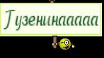 Гузенинааааа