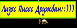 Лизос Писос Дружбан::)))