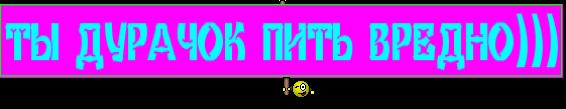 ТЫ ДУРАЧОК ПИТЬ ВРЕДНО)))