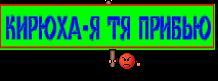 КИРЮХА-Я ТЯ ПРИБЬЮ
