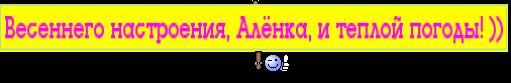 Весеннего настроения, Алёнка, и теплой погоды! ))
