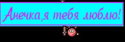 Анечка,я тебя люблю!