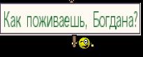 Как поживаешь, Богдана?