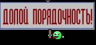 ДОЛОЙ ПОРЯДОЧНОСТЬ!