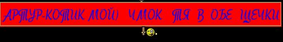 АРТУР-КОТИК МОЙ)   ЧМОК   ТЯ  В  ОБЕ  ЩЕЧКИ