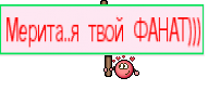 Мерита..я твой ФАНАТ)))