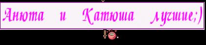 Анюта и Катюша лучшие;)