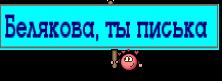 Белякова, ты писька