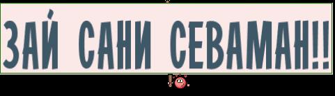 ЗАЙ САНИ СЕВАМАН!!