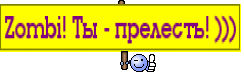 Zombi! Ты - прелесть! )))
