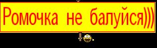 Ромочка не балуйся)))