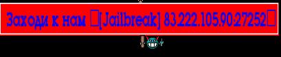 Заходи к нам ▒[Jailbreak] 83.222.105.90:27252▒